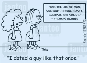 'And the life of man, solitary, poore, nasty, brutish, and short.' -- Thomas Hobbes, 'I dated a guy like that once.'